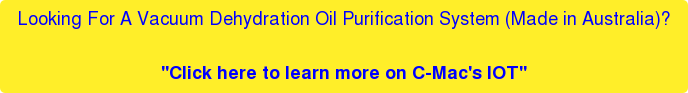 "Looking For A Vacuum Dehydration Oil Purification System (Made in Australia)?  ""Click here to learn more on C-Mac's IOT"""