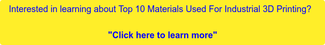 "Interested in learning about Top 10 Materials Used For Industrial 3D Printing?    ""Click here to learn more"""